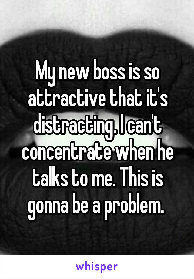 My new boss is so attractive that it's distracting. I can't concentrate when he talks to me. This is gonna be a problem.
