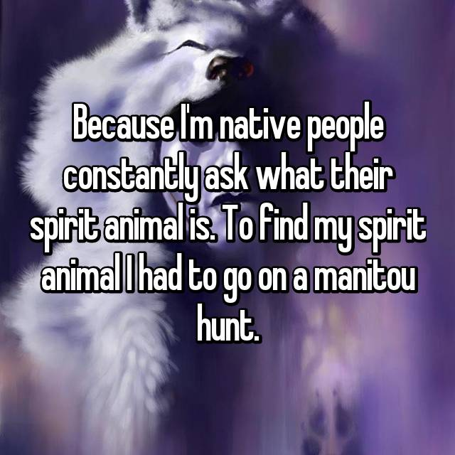 Because I'm native people constantly ask what their spirit animal is. To find my spirit animal I had to go on a manitou hunt.