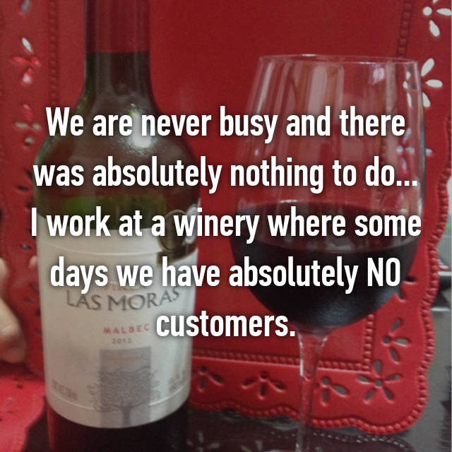 We are never busy and there was absolutely nothing to do... I work at a winery where some days we have absolutely NO customers.