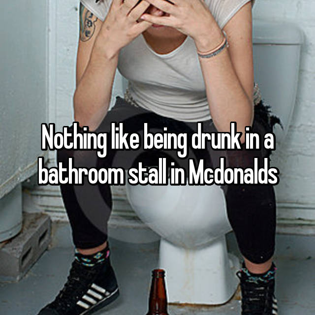 Nothing like being drunk in a bathroom stall in Mcdonalds