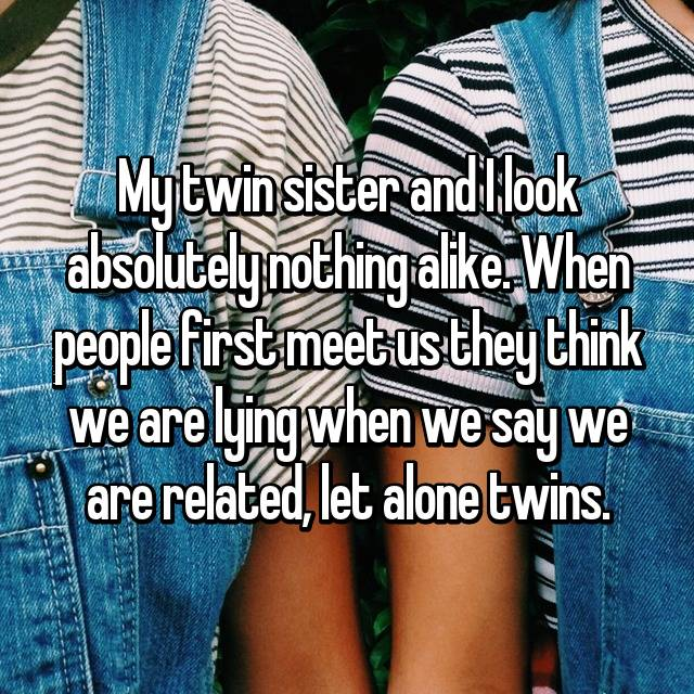 My twin sister and I look absolutely nothing alike. When people first meet us they think we are lying when we say we are related, let alone twins.