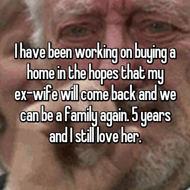 I have been working on buying a home in the hopes that my ex-wife will come back and we can be a family again. 5 years and I still love her.