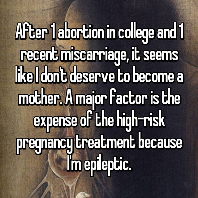 After 1 abortion in college and 1 recent miscarriage, it seems like I don't deserve to become a mother. A major factor is the expense of the high-risk pregnancy treatment because I'm epileptic.