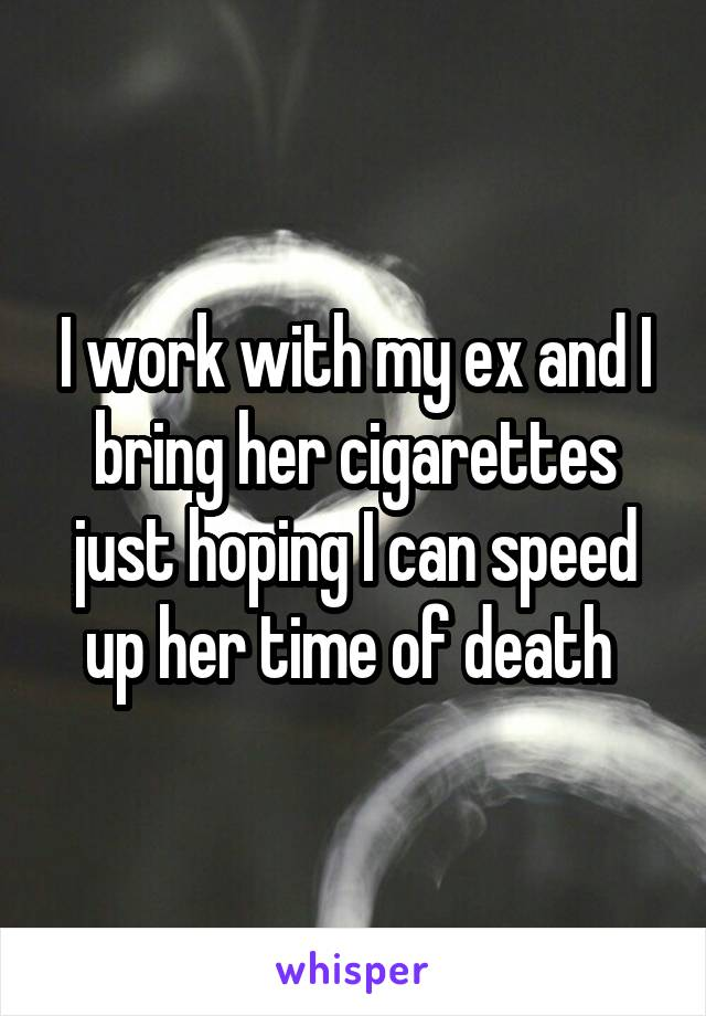 I work with my ex and I bring her cigarettes just hoping I can speed up her time of death