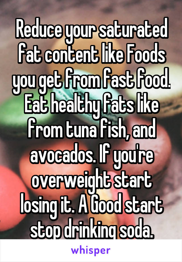 Reduce your saturated fat content like Foods you get from fast food. Eat healthy fats like from tuna fish, and avocados. If you're overweight start losing it. A Good start stop drinking soda.