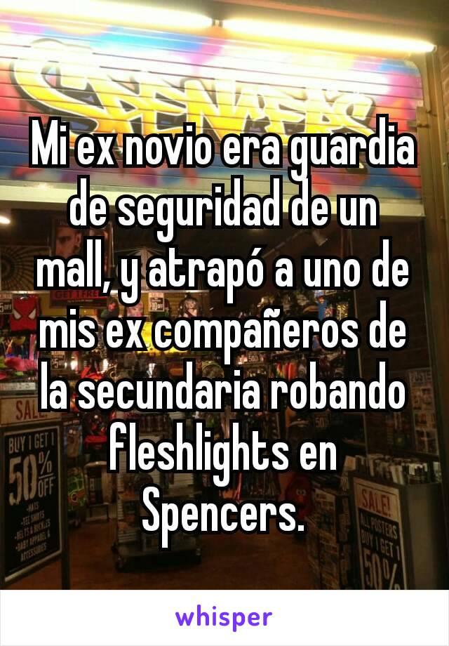Mi ex novio era guardia de seguridad de un mall, y atrapó a uno de mis ex compañeros de la secundaria robando fleshlights en Spencers.
