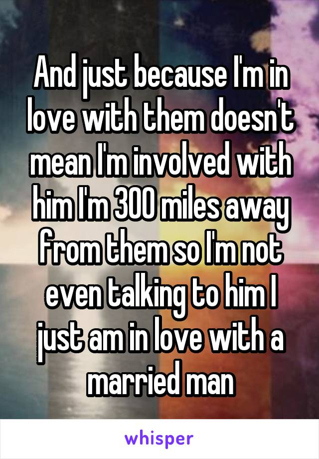 And just because I'm in love with them doesn't mean I'm involved with him I'm 300 miles away from them so I'm not even talking to him I just am in love with a married man