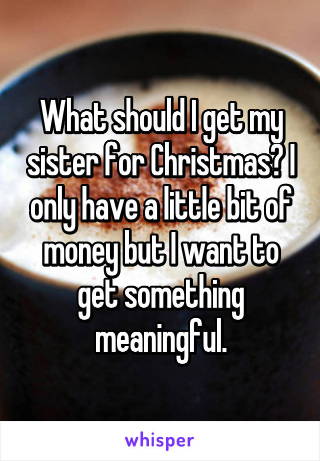 what should i get my sister for christmas i only have a little bit of money
