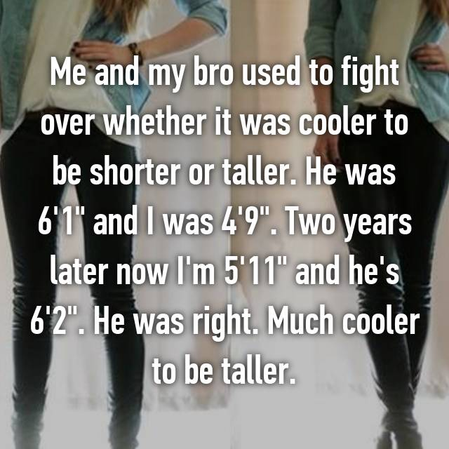 "Me and my bro used to fight over whether it was cooler to be shorter or taller. He was 6'1"" and I was 4'9"". Two years later now I'm 5'11"" and he's 6'2"". He was right. Much cooler to be taller."