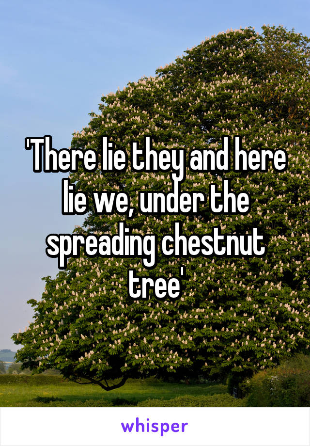 'There lie they and here lie we, under the spreading chestnut tree'