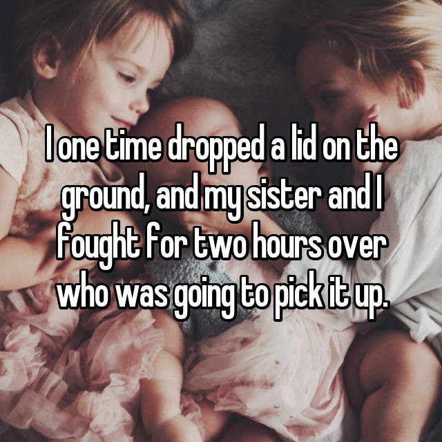 I one time dropped a lid on the ground, and my sister and I fought for two hours over who was going to pick it up.
