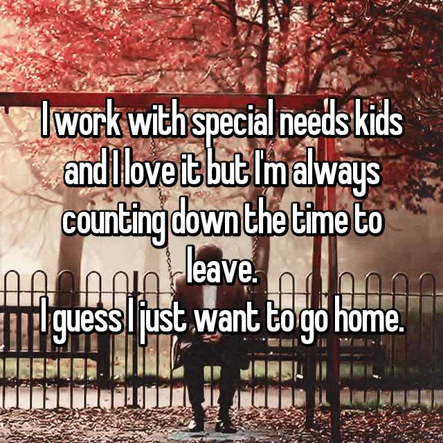 I work with special needs kids and I love it but I'm always counting down the time to leave. I guess I just want to go home.