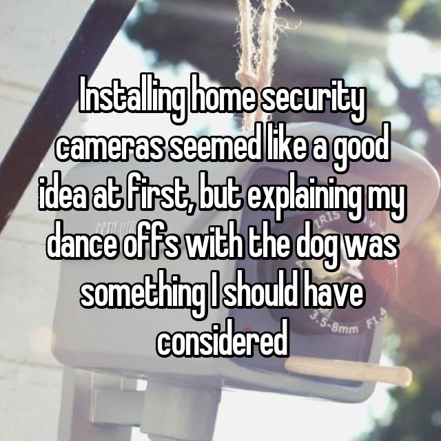 Installing home security cameras seemed like a good idea at first, but explaining my dance offs with the dog was something I should have considered