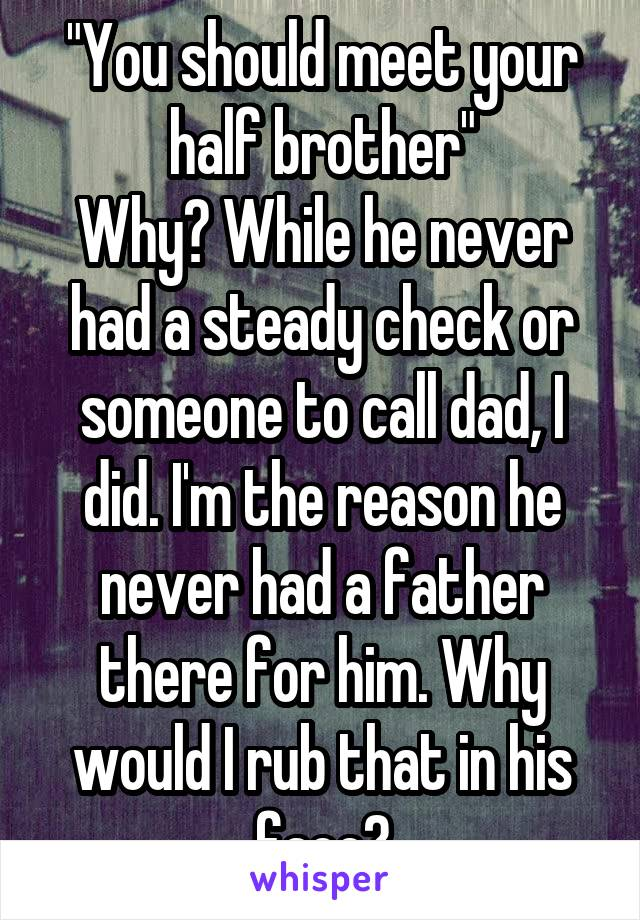 """""""You should meet your half brother"""" Why? While he never had a steady check or someone to call dad, I did. I'm the reason he never had a father there for him. Why would I rub that in his face?"""