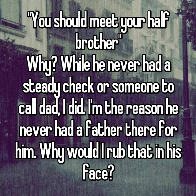 """You should meet your half brother"" Why? While he never had a steady check or someone to call dad, I did. I'm the reason he never had a father there for him. Why would I rub that in his face?"