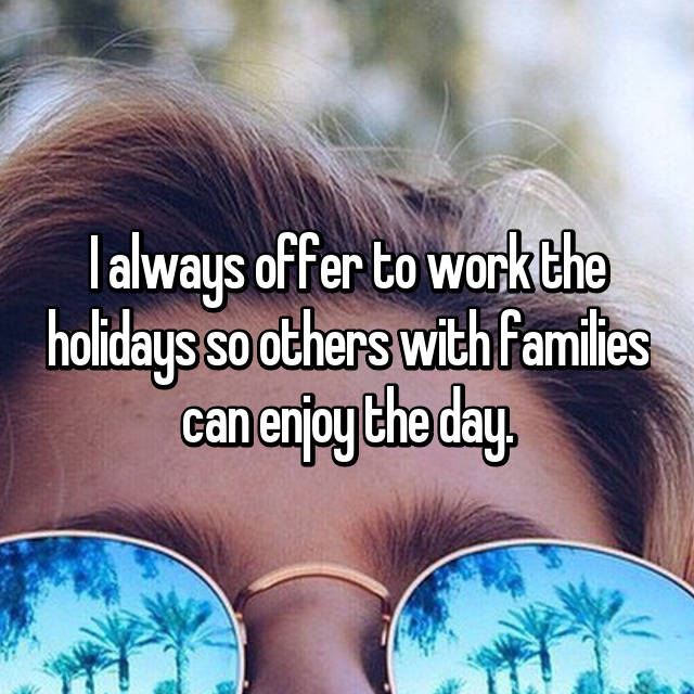 I always offer to work the holidays so others with families can enjoy the day.