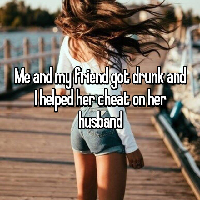 Me and my friend got drunk and I helped her cheat on her husband