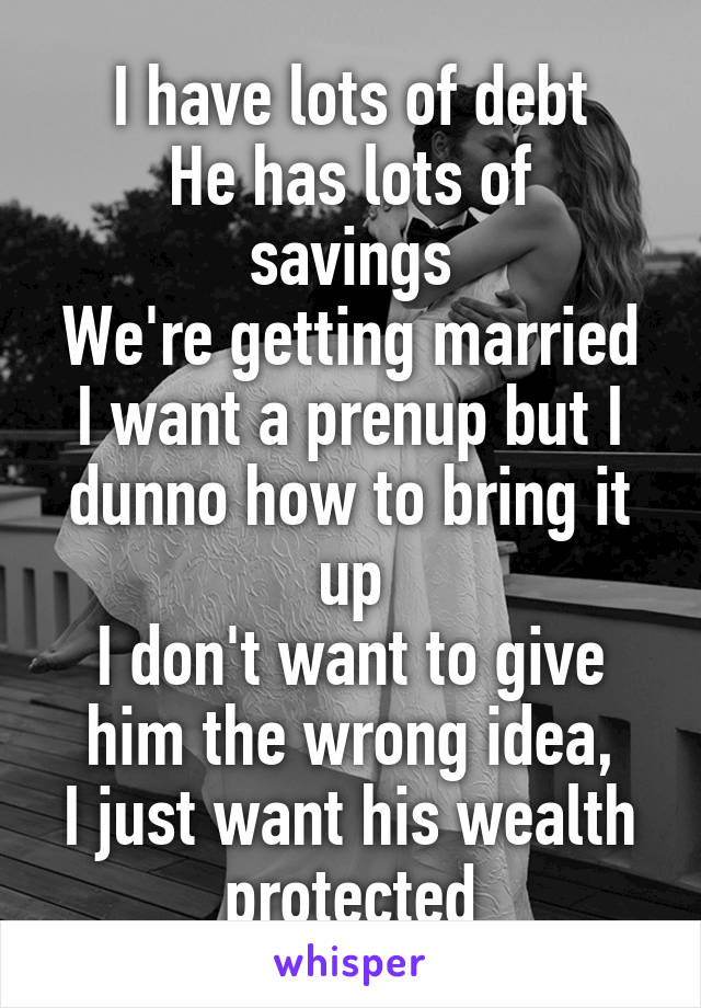 I have lots of debt He has lots of savings We're getting married I want a prenup but I dunno how to bring it up I don't want to give him the wrong idea, I just want his wealth protected
