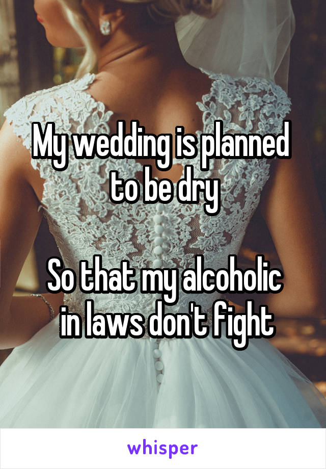 My wedding is planned  to be dry  So that my alcoholic  in laws don't fight