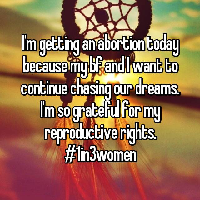I'm getting an abortion today because my bf and I want to continue chasing our dreams. I'm so grateful for my reproductive rights. #1in3women