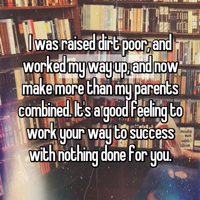 I was raised dirt poor, and worked my way up, and now make more than my parents combined. It's a good feeling to work your way to success with nothing done for you.