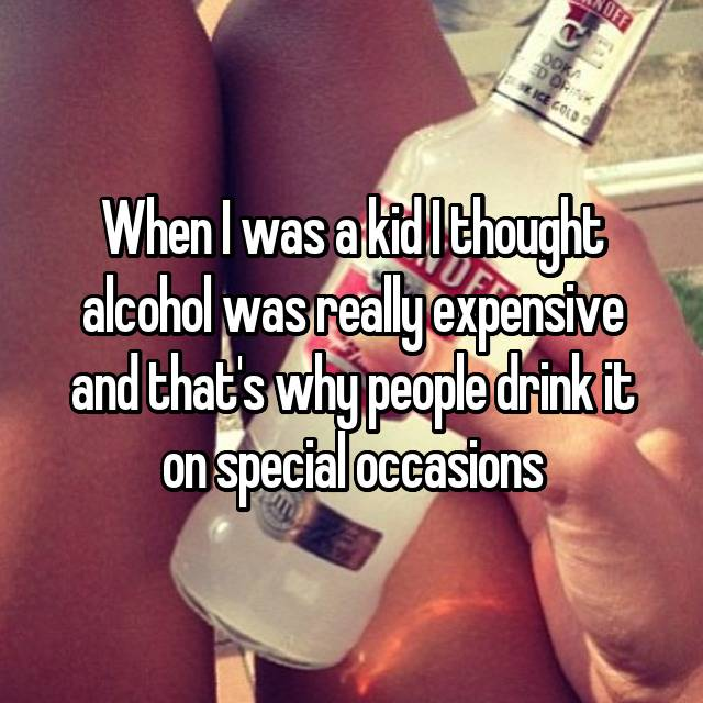 When I was a kid I thought alcohol was really expensive and that's why people drink it on special occasions
