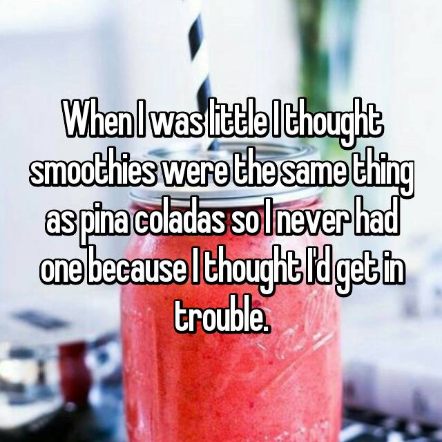 When I was little I thought smoothies were the same thing as pina coladas so I never had one because I thought I'd get in trouble.