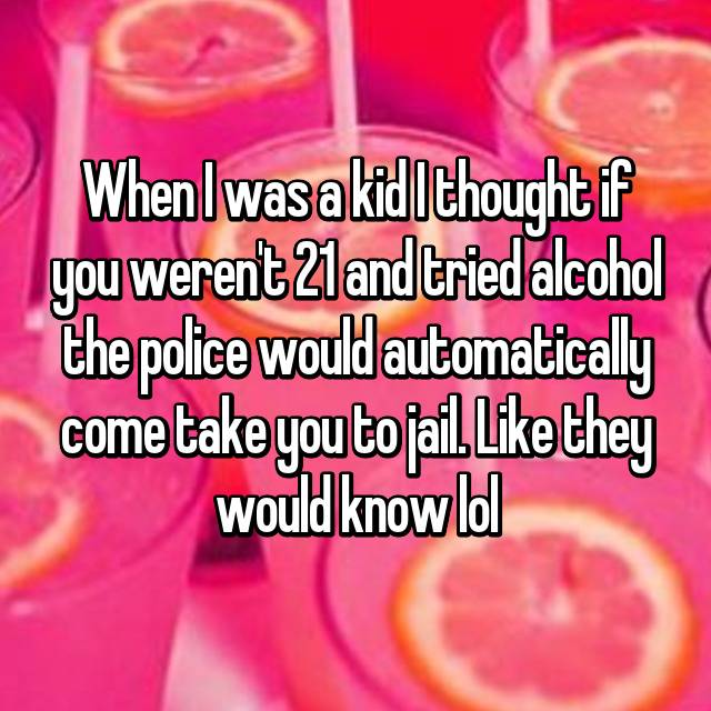 When I was a kid I thought if you weren't 21 and tried alcohol the police would automatically come take you to jail. Like they would know lol