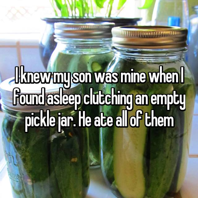 I knew my son was mine when I found asleep clutching an empty pickle jar. He ate all of them