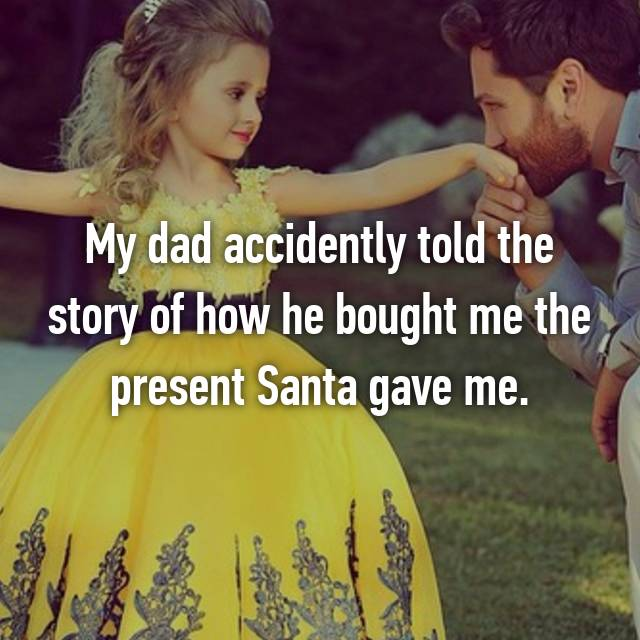 My dad accidently told the story of how he bought me the present Santa gave me.