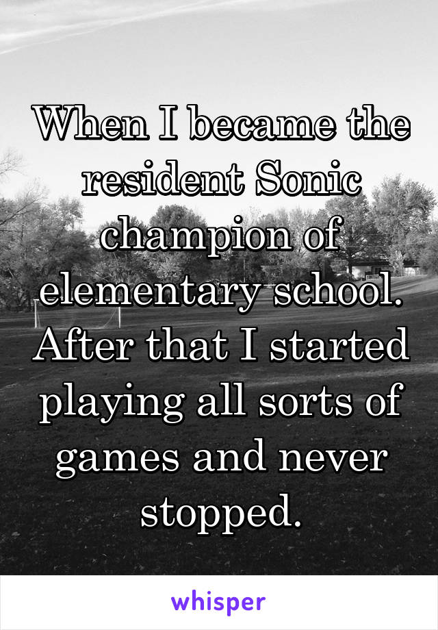 When I became the resident Sonic champion of elementary school. After that I started playing all sorts of games and never stopped.