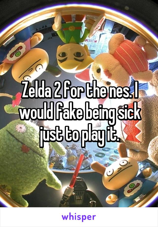 Zelda 2 for the nes. I would fake being sick just to play it.