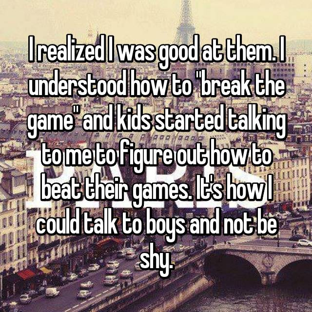 """I realized I was good at them. I understood how to """"break the game"""" and kids started talking to me to figure out how to beat their games. It's how I could talk to boys and not be shy."""