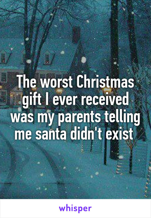 The worst Christmas gift I ever received was my parents telling me santa didn't exist