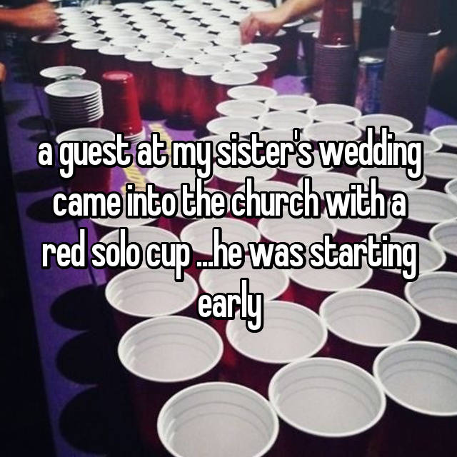 a guest at my sister's wedding came into the church with a red solo cup ...he was starting early