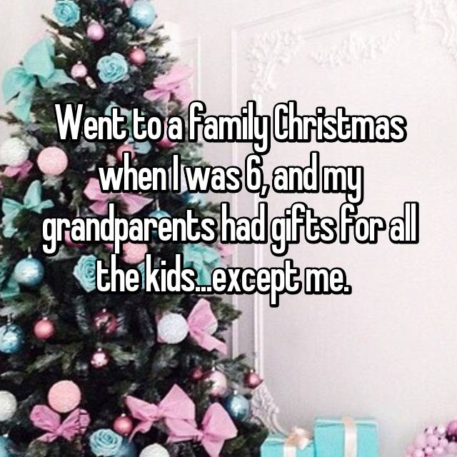 Went to a family Christmas when I was 6, and my grandparents had gifts for all the kids...except me.