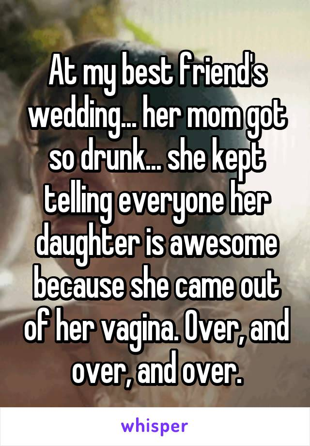 At my best friend's wedding... her mom got so drunk... she kept telling everyone her daughter is awesome because she came out of her vagina. Over, and over, and over.