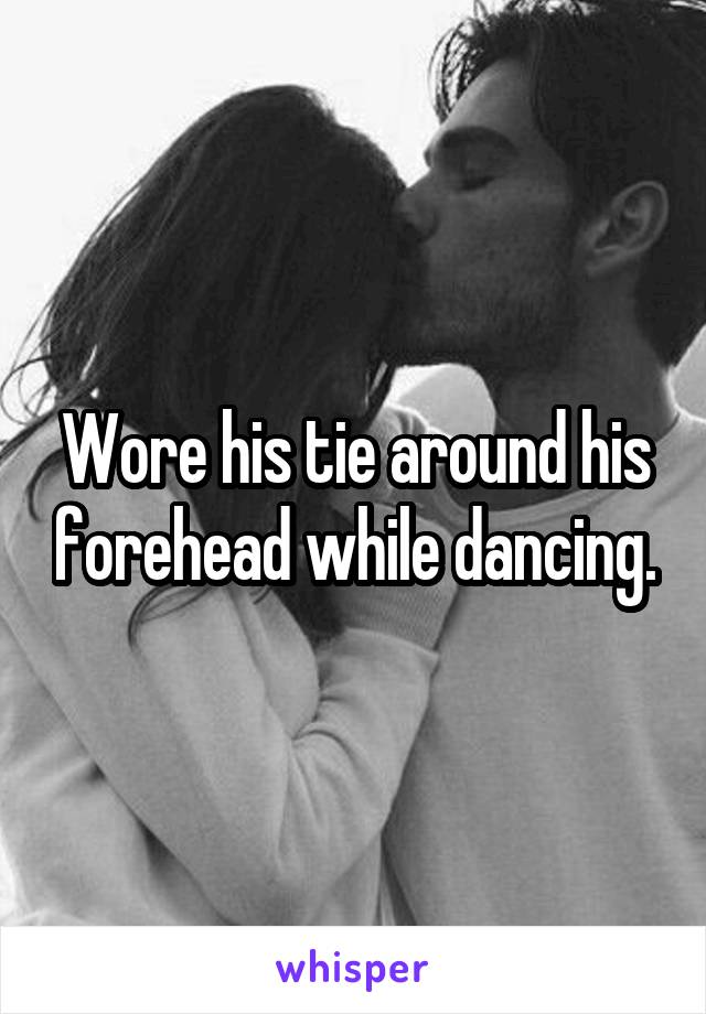 Wore his tie around his forehead while dancing.
