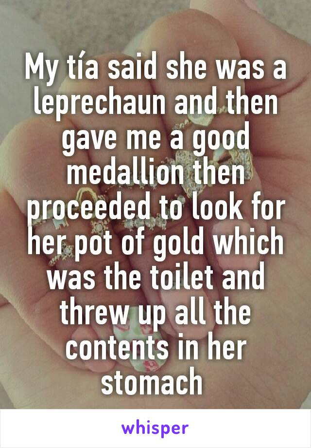 My tía said she was a leprechaun and then gave me a good medallion then proceeded to look for her pot of gold which was the toilet and threw up all the contents in her stomach