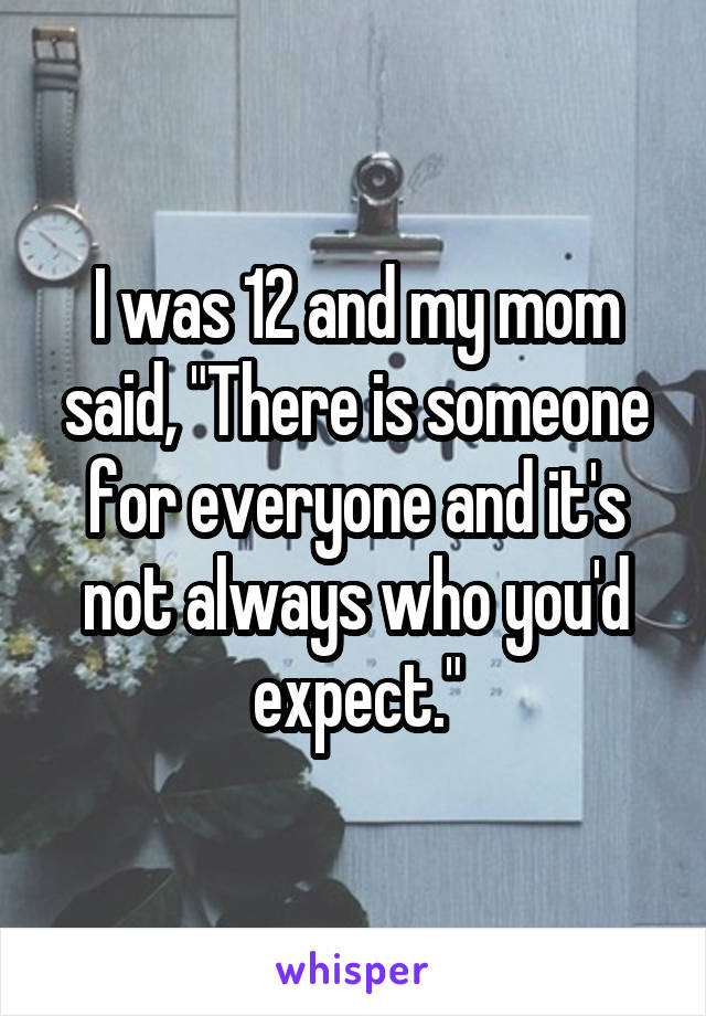 """I was 12 and my mom said, """"There is someone for everyone and it's not always who you'd expect."""""""