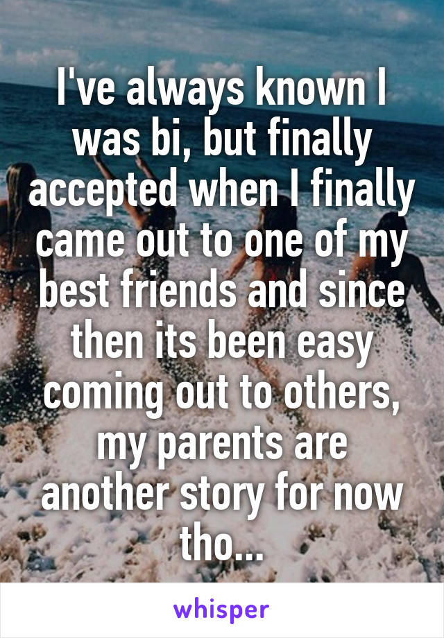 I've always known I was bi, but finally accepted when I finally came out to one of my best friends and since then its been easy coming out to others, my parents are another story for now tho...