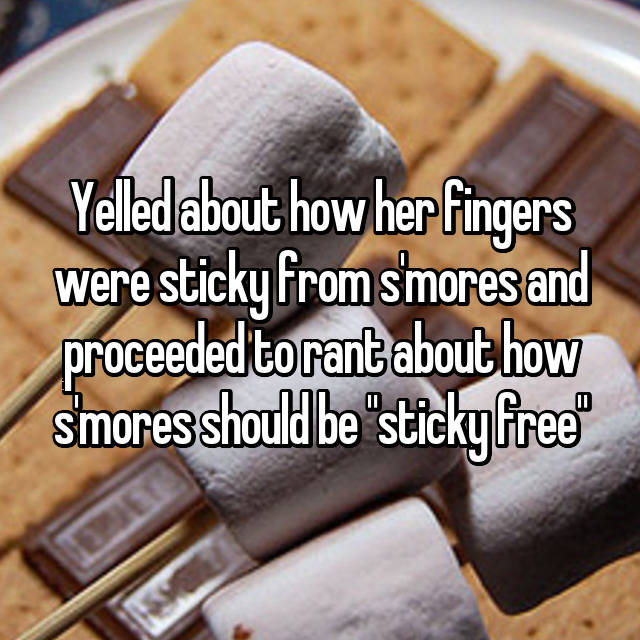 "Yelled about how her fingers were sticky from s'mores and proceeded to rant about how s'mores should be ""sticky free"""