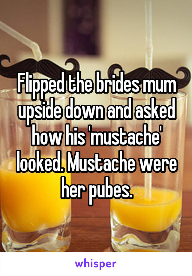 Flipped the brides mum upside down and asked how his 'mustache' looked. Mustache were her pubes.
