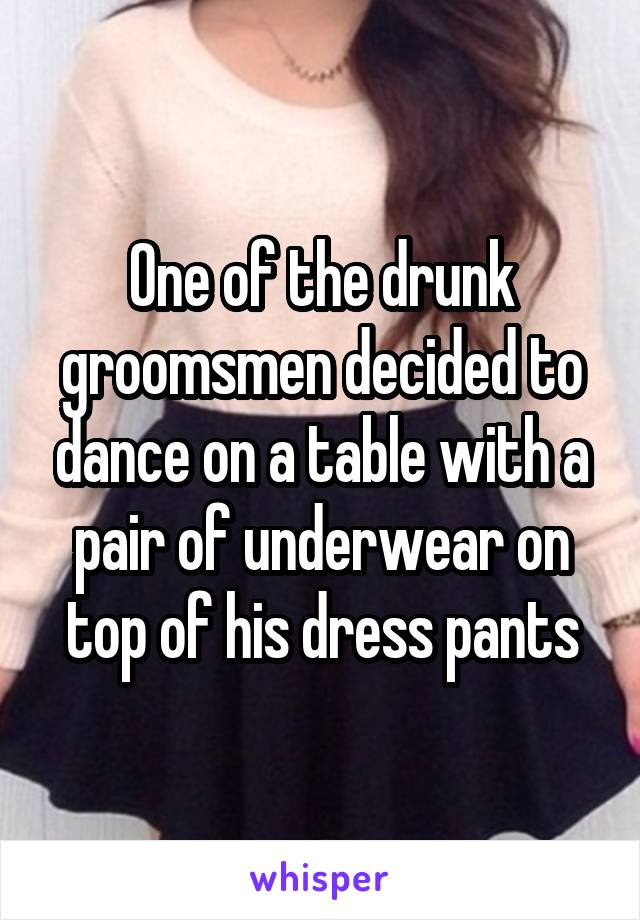 One of the drunk groomsmen decided to dance on a table with a pair of underwear on top of his dress pants