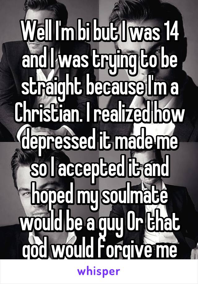 Well I'm bi but I was 14 and I was trying to be straight because I'm a Christian. I realized how depressed it made me so I accepted it and hoped my soulmate would be a guy Or that god would forgive me