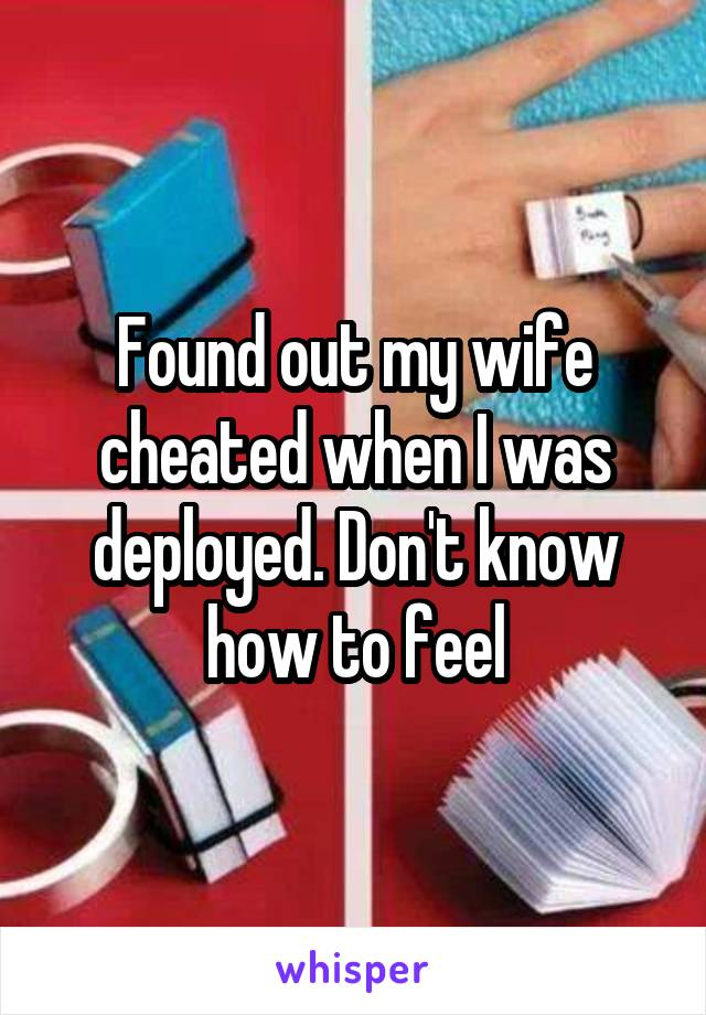 Found out my wife cheated when I was deployed. Don't know how to feel