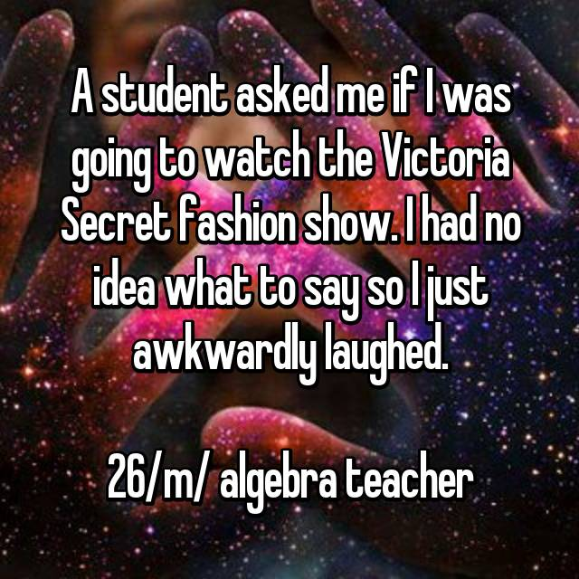 A student asked me if I was going to watch the Victoria Secret fashion show. I had no idea what to say so I just awkwardly laughed.  26/m/ algebra teacher