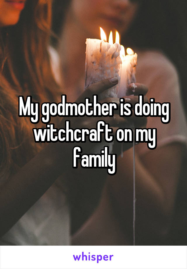 My godmother is doing witchcraft on my family