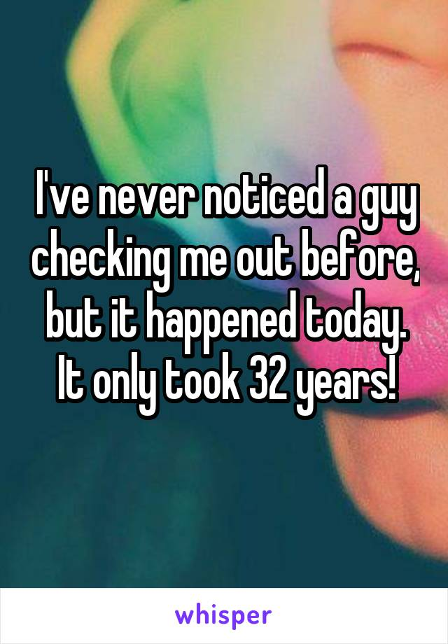 I've never noticed a guy checking me out before, but it happened today. It only took 32 years!
