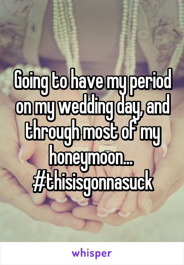 Going to have my period on my wedding day, and through most of my honeymoon...  #thisisgonnasuck